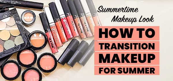 Summertime Makeup: How to Transition Your Makeup Routine for Summer