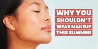 Why You Shouldn't Wear Foundation this Summer